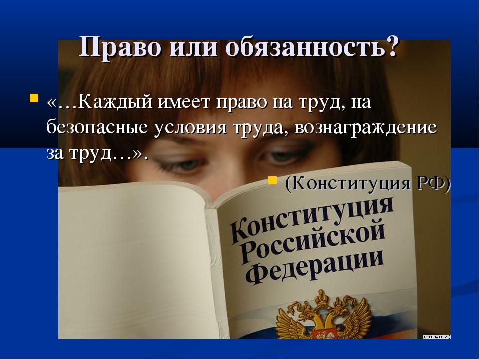 Право или обязанность? «…Каждый имеет право на труд, на безопасные условия тр...
