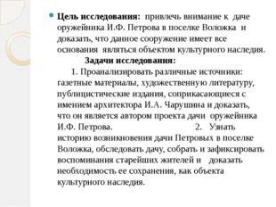 Цель исследования: привлечь внимание к даче оружейника И.Ф. Петрова в поселк