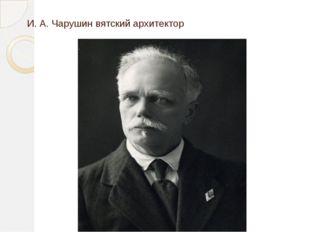 И. А. Чарушин вятский архитектор