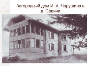 Загородный дом И. А. Чарушина в д. Савичи