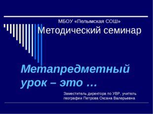 МБОУ «Пелымская СОШ» Методический семинар Метапредметный урок – это … Замести