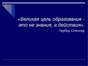 «Великая цель образования - это не знания, а действия». Гербер Спенсер