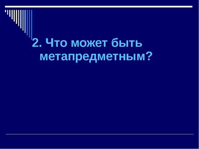 2. Что может быть метапредметным?