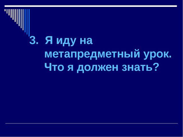 3. Я иду на метапредметный урок. Что я должен знать?