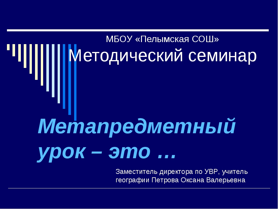 МБОУ «Пелымская СОШ» Методический семинар Метапредметный урок – это … Замести...