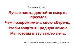 Эпиграф к уроку: Лучше пасть, достойно смерть преемля, Чем позором жизнь свою
