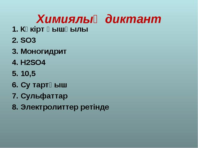 Химиялық диктант 1. Күкірт қышқылы 2. SO3 3. Моногидрит 4. H2SO4 5. 10,5 6. С...