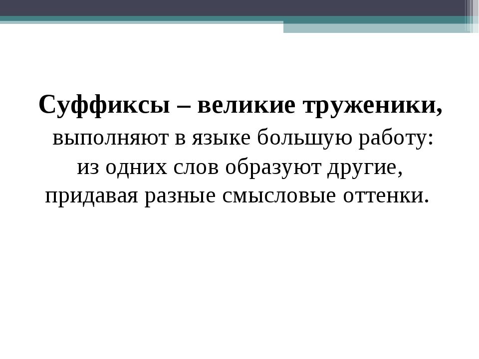 Суффиксы – великие труженики, выполняют в языке большую работу: из одних сло...