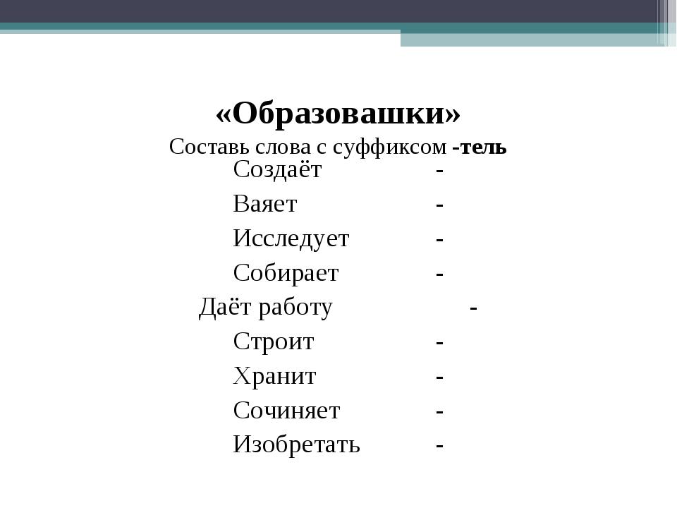 «Образовашки» Составь слова с суффиксом -тель Создаёт- Ваяет- Исследует...