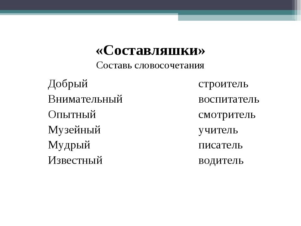 «Составляшки» Составь словосочетания Добрыйстроитель Внимательныйвос...