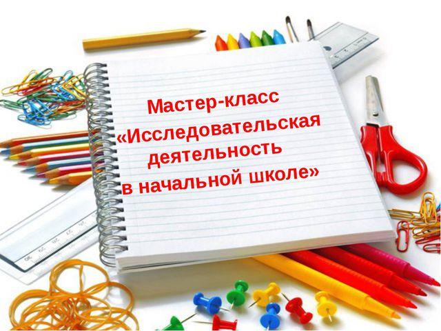 Мастер-класс «Исследовательская деятельность в начальной школе»