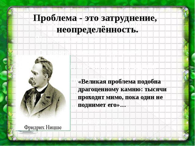 Проблема - это затруднение, неопределённость. «Великая проблема подобна драг...