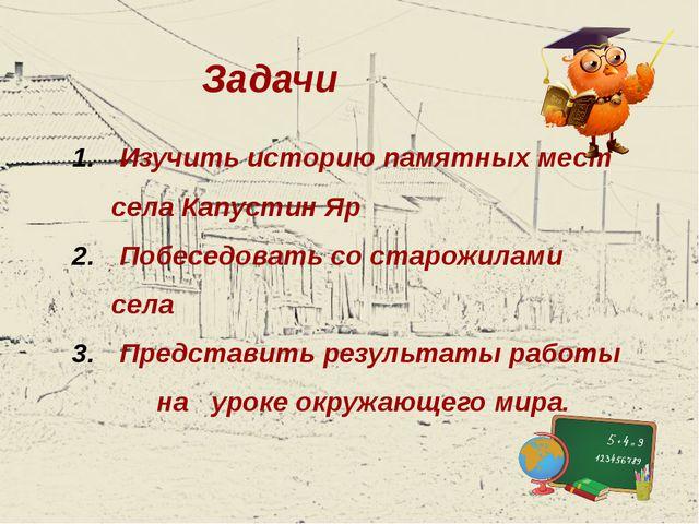Задачи Изучить историю памятных мест села Капустин Яр Побеседовать со старожи...