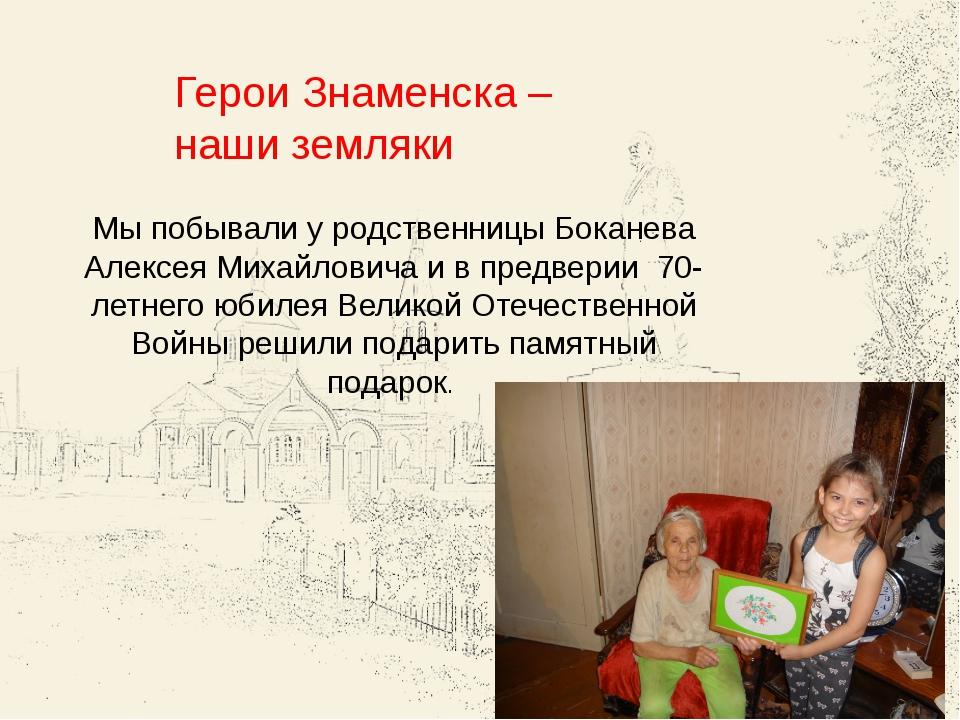 Герои Знаменска – наши земляки Мы побывали у родственницы Боканева Алексея Ми...