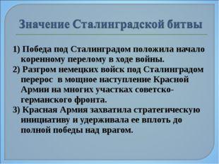 1) Победа под Сталинградом положила начало коренному перелому в ходе войны. 2