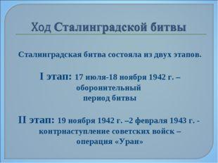 Сталинградская битва состояла из двух этапов. I этап: 17 июля-18 ноября 1942