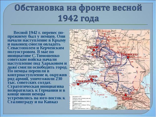 Весной 1942 г. перевес по-прежнему был у немцев. Они начали наступление в Кр...