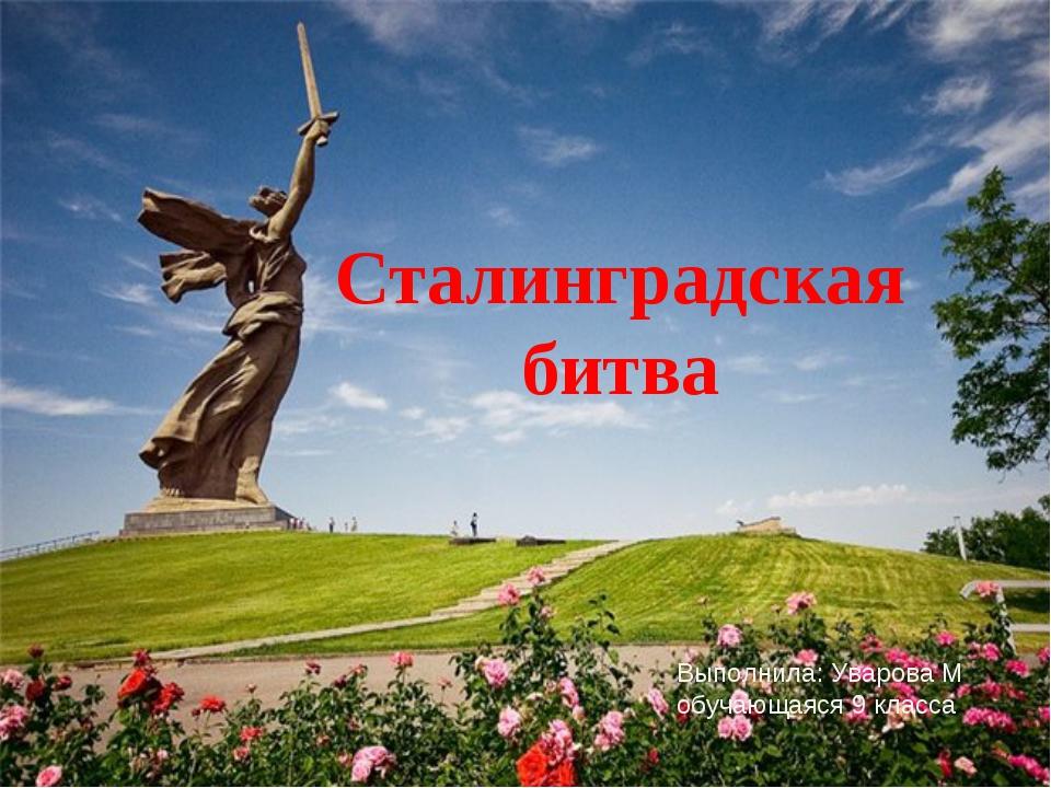 Сталинградская битва Выполнила: Уварова М обучающаяся 9 класса