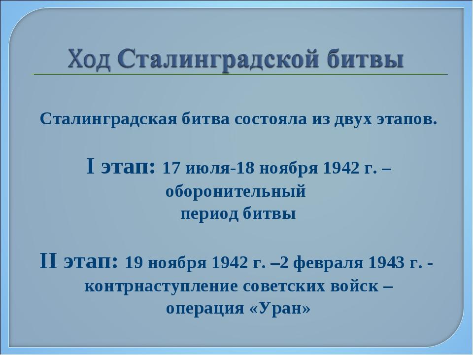 Сталинградская битва состояла из двух этапов. I этап: 17 июля-18 ноября 1942...