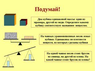 Подумай! Два кубика одинаковой массы: один из мрамора, другой из меди. Опреде