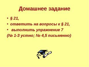 Домашнее задание § 21, ответить на вопросы к § 21, выполнить упражнение 7 (№