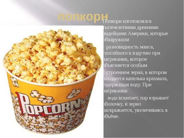 попкорн Попкорн изготовлялся тысячелетиями древними индейцами Америки, которы...