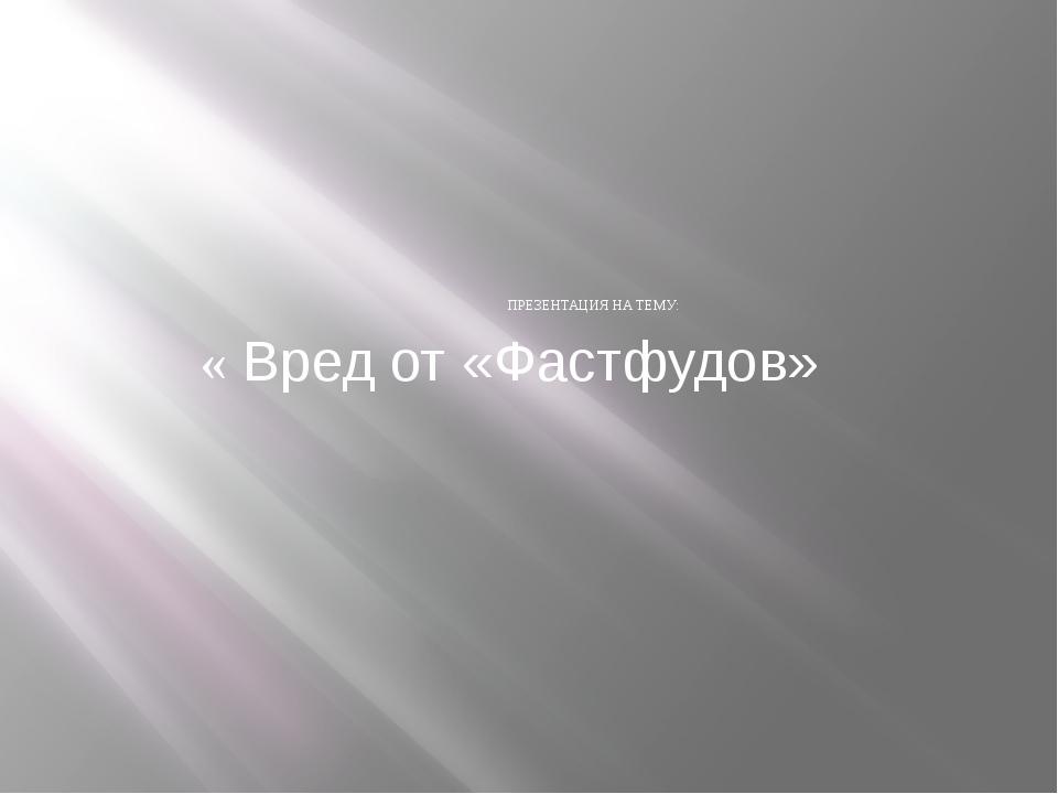ПРЕЗЕНТАЦИЯ НА ТЕМУ: « Вред от «Фастфудов»
