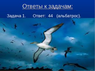 Ответы к задачам: Задача 1. Ответ: 44 (альбатрос).