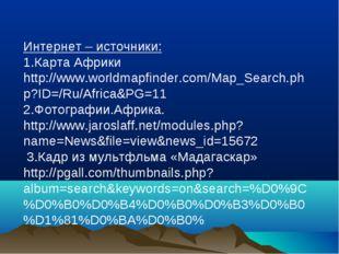 Интернет – источники: 1.Карта Африки http://www.worldmapfinder.com/Map_Searc
