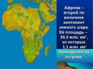 Африка – второй по величине континент земного шара. Её площадь – 30,3 млн. км