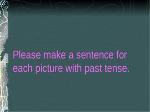 Please make a sentence for each picture with past tense.