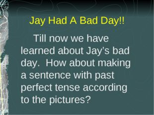 Till now we have learned about Jay's bad day. How about making a sentence wi