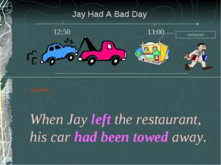 Jay Had A Bad Day When Jay left the restaurant, his car had been towed away.