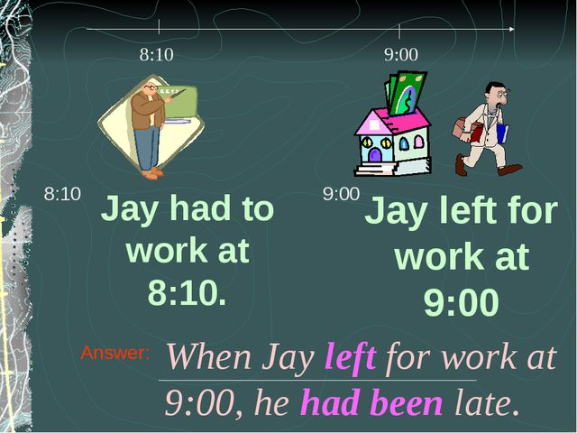 Answer: When Jay left for work at 9:00, he had been late.