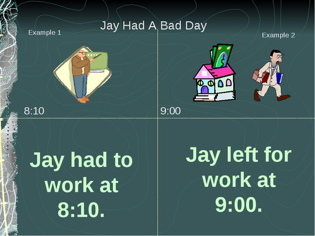 Jay had to work at 8:10. Jay left for work at 9:00. Example 1 Example 2