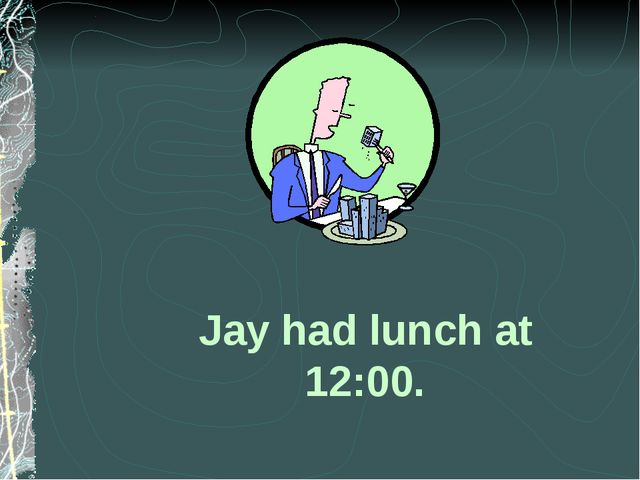 Jay had lunch at 12:00.