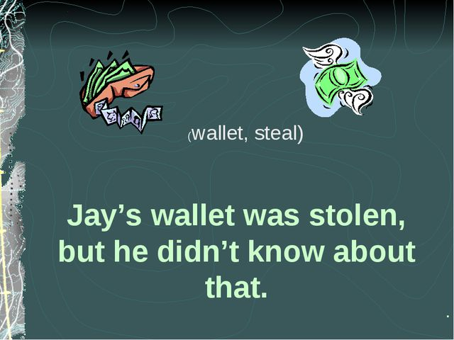 Jay's wallet was stolen, but he didn't know about that. . (wallet, steal)