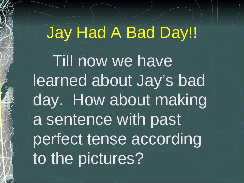 Till now we have learned about Jay's bad day. How about making a sentence wi...