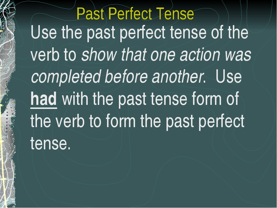 Past Perfect Tense Use the past perfect tense of the verb to show that one a...