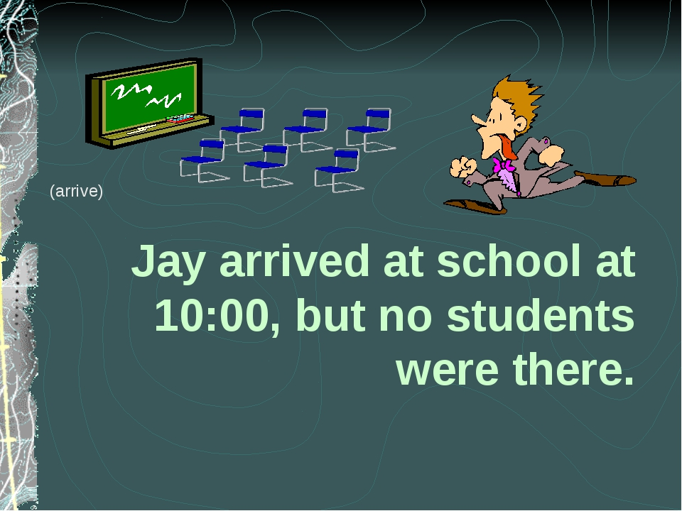 Jay arrived at school at 10:00, but no students were there. (arrive)
