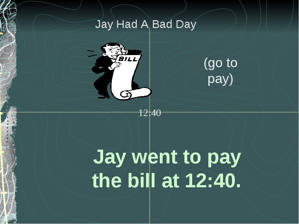 Jay went to pay the bill at 12:40. (go to pay) 12:40