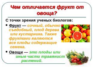 С точки зрения ученых биологов: Фрукт — сочный, обычно съедобный, плод дерева