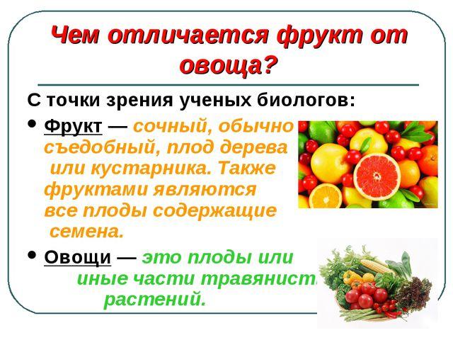 С точки зрения ученых биологов: Фрукт — сочный, обычно съедобный, плод дерева...
