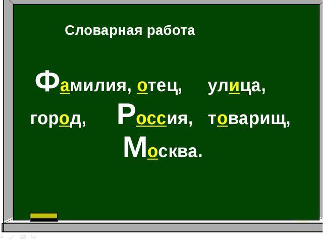 Фамилия, отец, улица, город, Россия, товарищ, Москва. Словарная работа