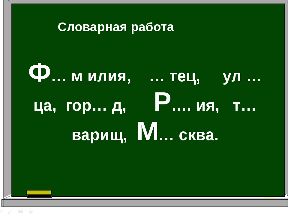 Ф… м илия, … тец, ул …ца, гор… д, Р…. ия, т… варищ, М… сква. Словарная работа