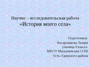 Научно – исследовательская работа «История моего села» Подготовила Фахартымов