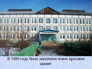 В 1989 годубыло закончено новое красивое здание * В 1989 годубыло закончено