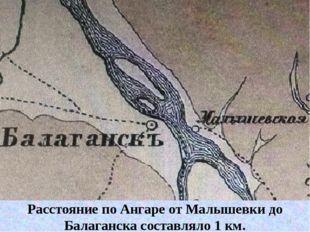 Расстояние по Ангаре от Малышевки до Балаганска составляло 1 км. * Расстояние