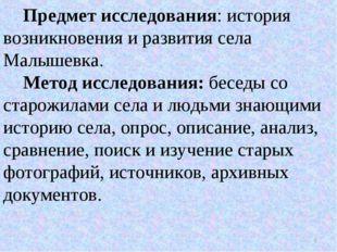 Предмет исследования: история возникновения и развития села Малышевка. Метод