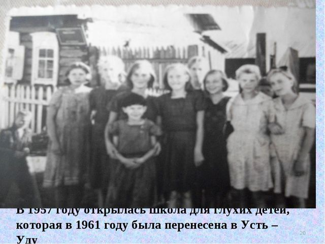 В 1957 году открылась школа для глухих детей, которая в 1961 году была перене...